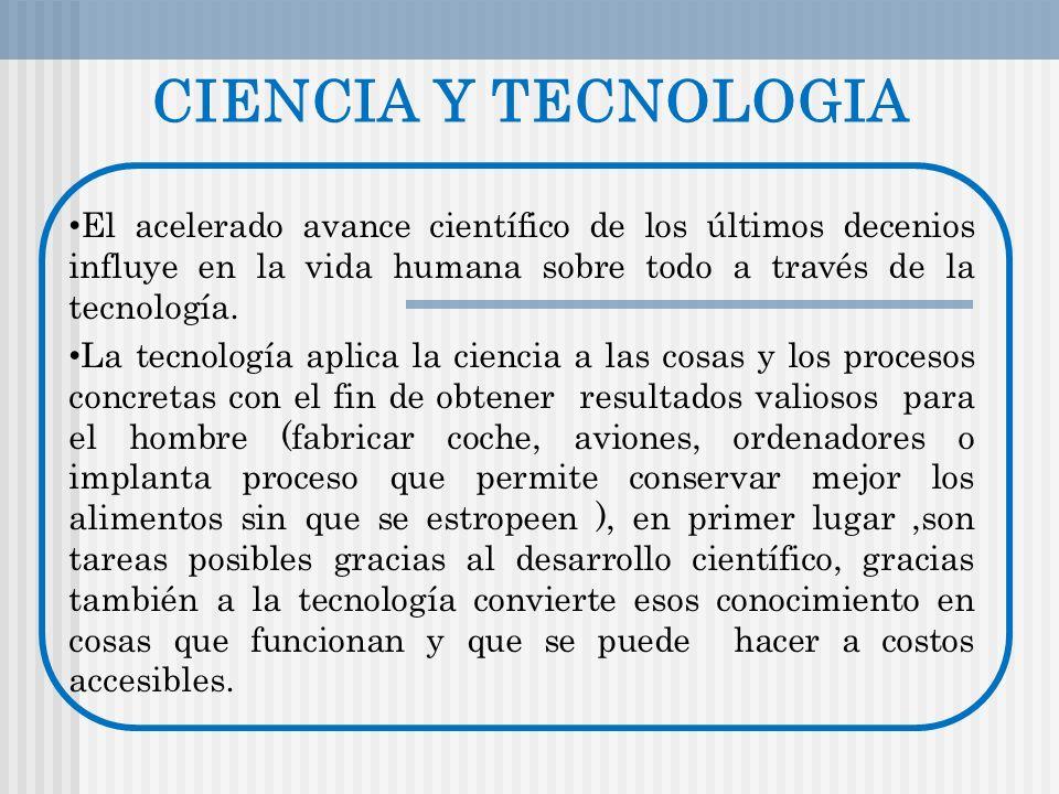 CIENCIA Y TECNOLOGIA El acelerado avance científico de los últimos decenios influye en la vida humana sobre todo a través de la tecnología.