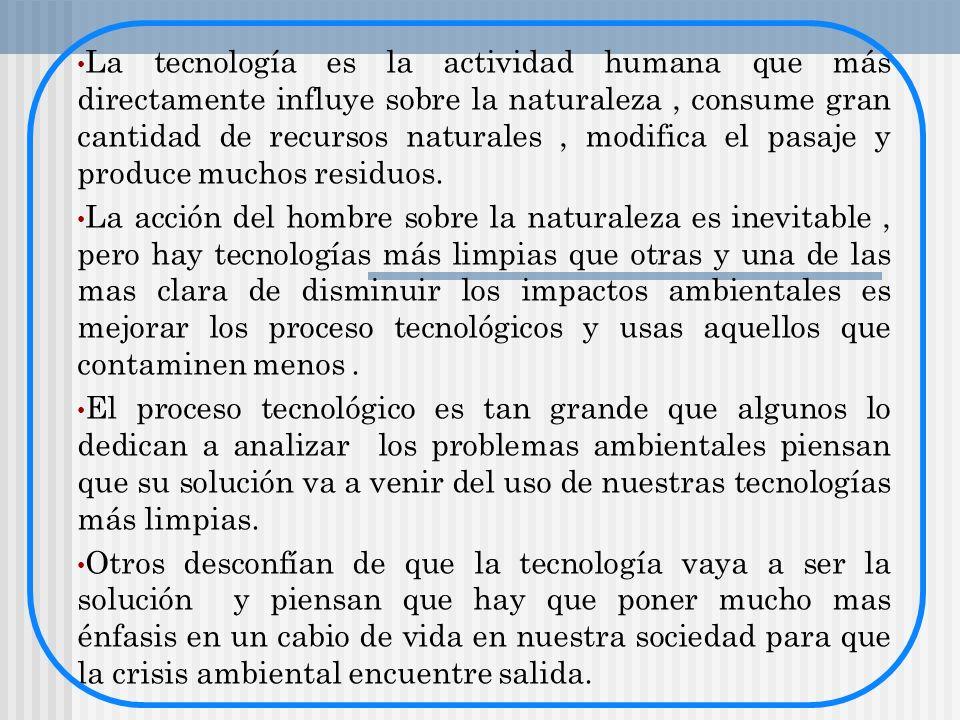La tecnología es la actividad humana que más directamente influye sobre la naturaleza , consume gran cantidad de recursos naturales , modifica el pasaje y produce muchos residuos.