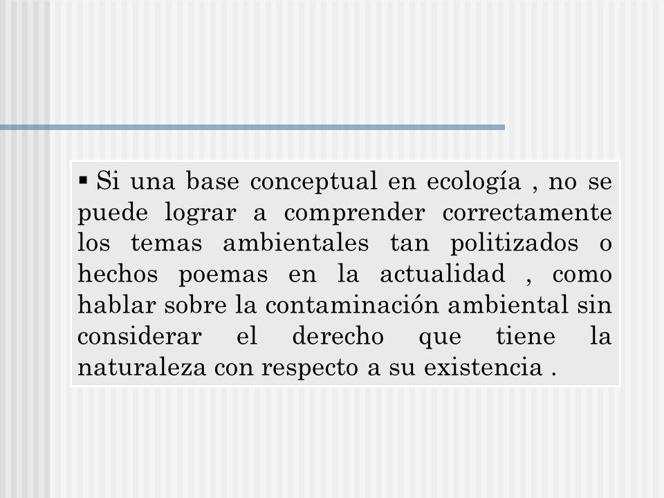 Si una base conceptual en ecología , no se puede lograr a comprender correctamente los temas ambientales tan politizados o hechos poemas en la actualidad , como hablar sobre la contaminación ambiental sin considerar el derecho que tiene la naturaleza con respecto a su existencia .