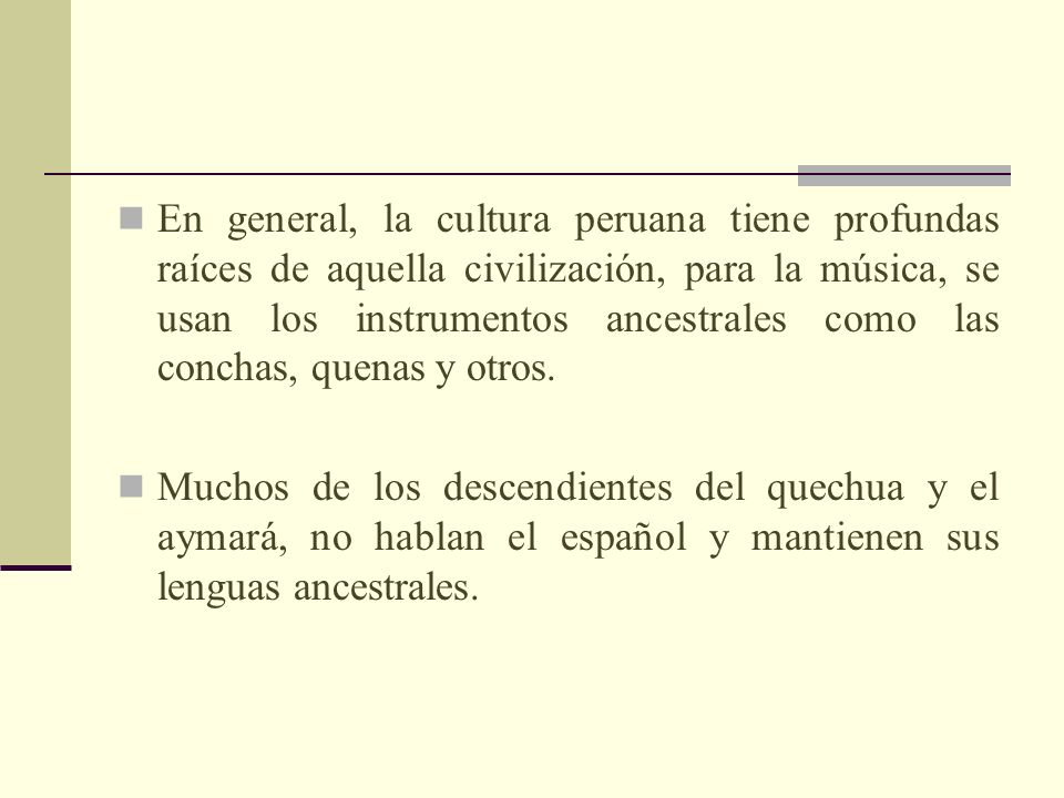 En general, la cultura peruana tiene profundas raíces de aquella civilización, para la música, se usan los instrumentos ancestrales como las conchas, quenas y otros.