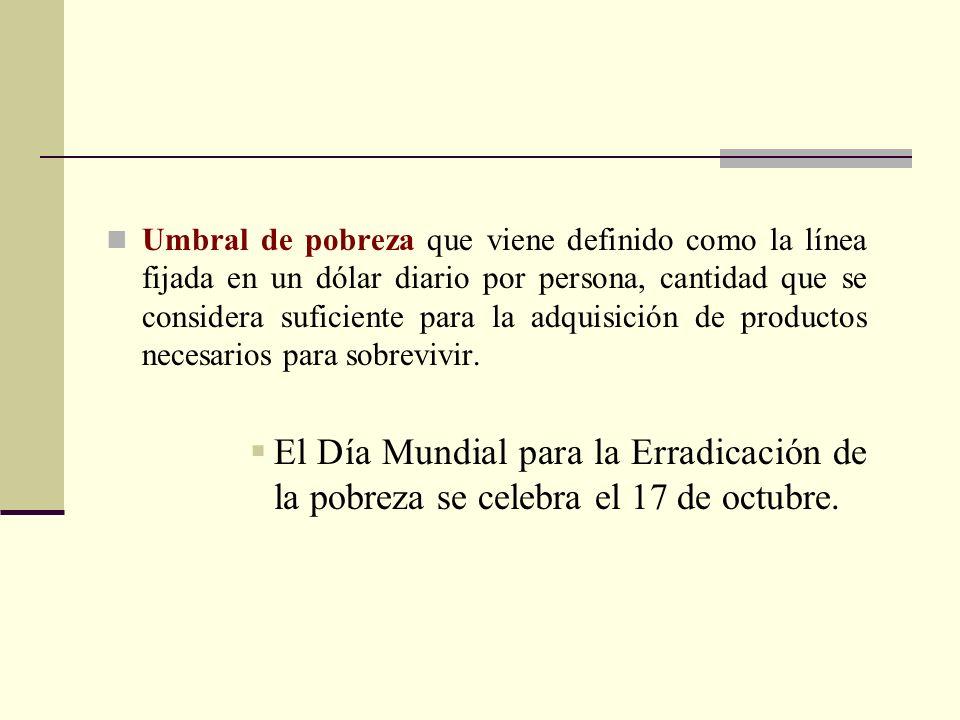 Umbral de pobreza que viene definido como la línea fijada en un dólar diario por persona, cantidad que se considera suficiente para la adquisición de productos necesarios para sobrevivir.