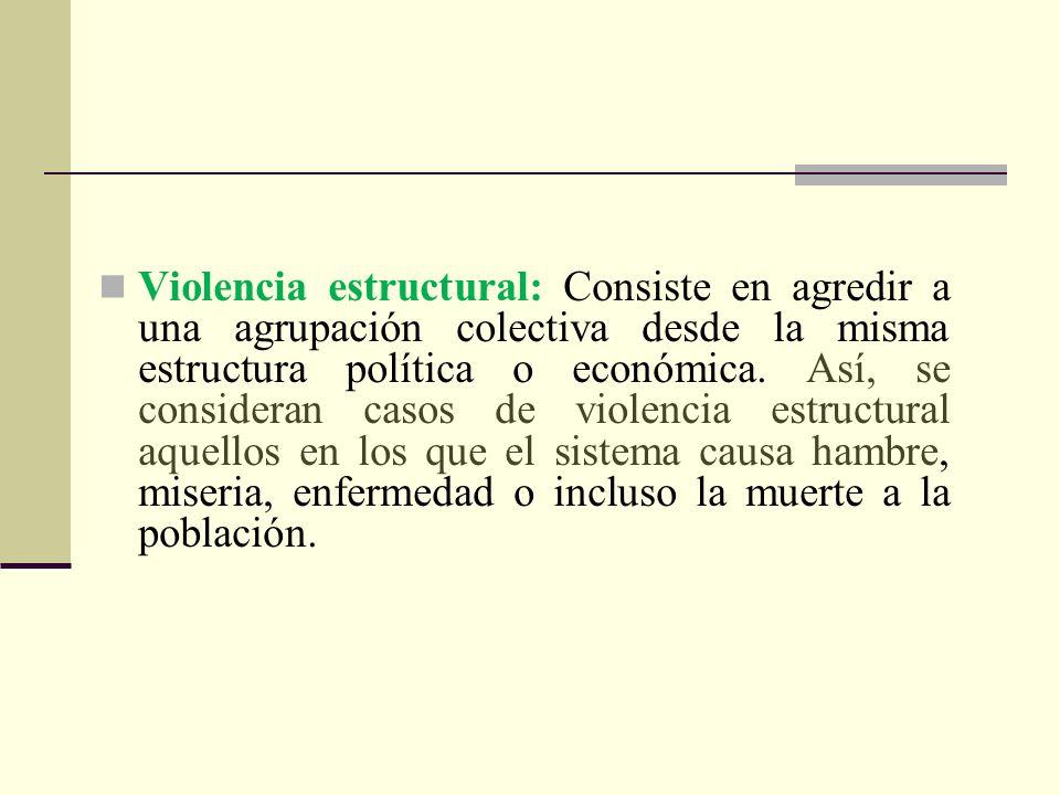 Violencia estructural: Consiste en agredir a una agrupación colectiva desde la misma estructura política o económica.