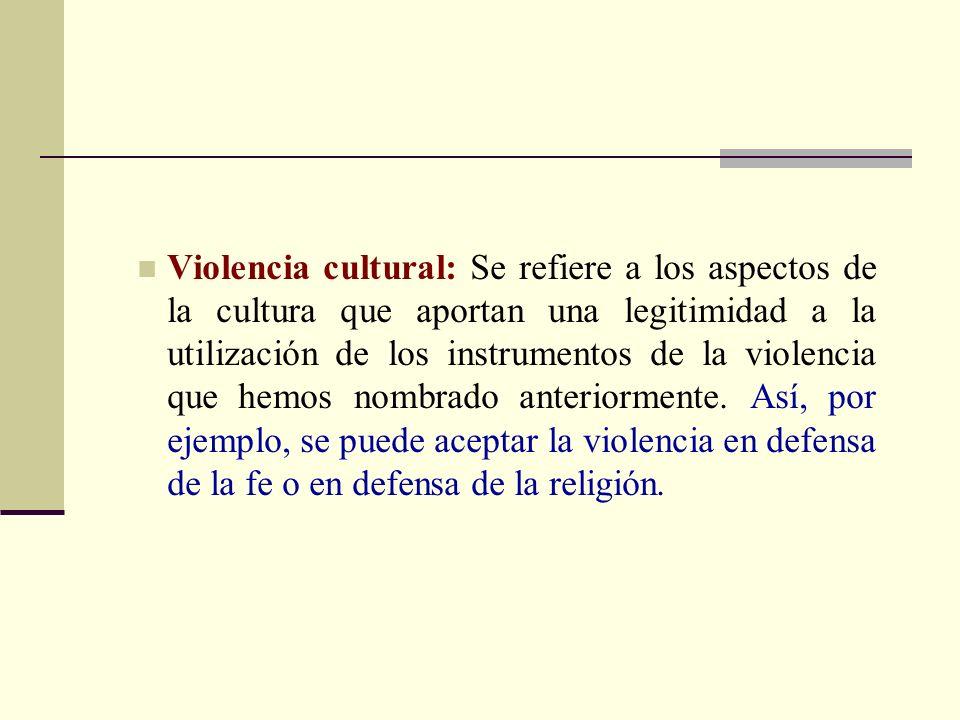 Violencia cultural: Se refiere a los aspectos de la cultura que aportan una legitimidad a la utilización de los instrumentos de la violencia que hemos nombrado anteriormente.