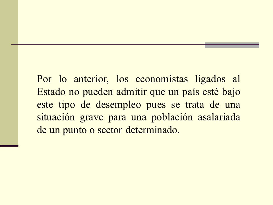 Por lo anterior, los economistas ligados al Estado no pueden admitir que un país esté bajo este tipo de desempleo pues se trata de una situación grave para una población asalariada de un punto o sector determinado.