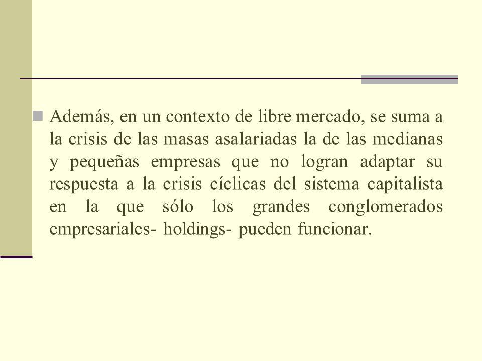 Además, en un contexto de libre mercado, se suma a la crisis de las masas asalariadas la de las medianas y pequeñas empresas que no logran adaptar su respuesta a la crisis cíclicas del sistema capitalista en la que sólo los grandes conglomerados empresariales- holdings- pueden funcionar.