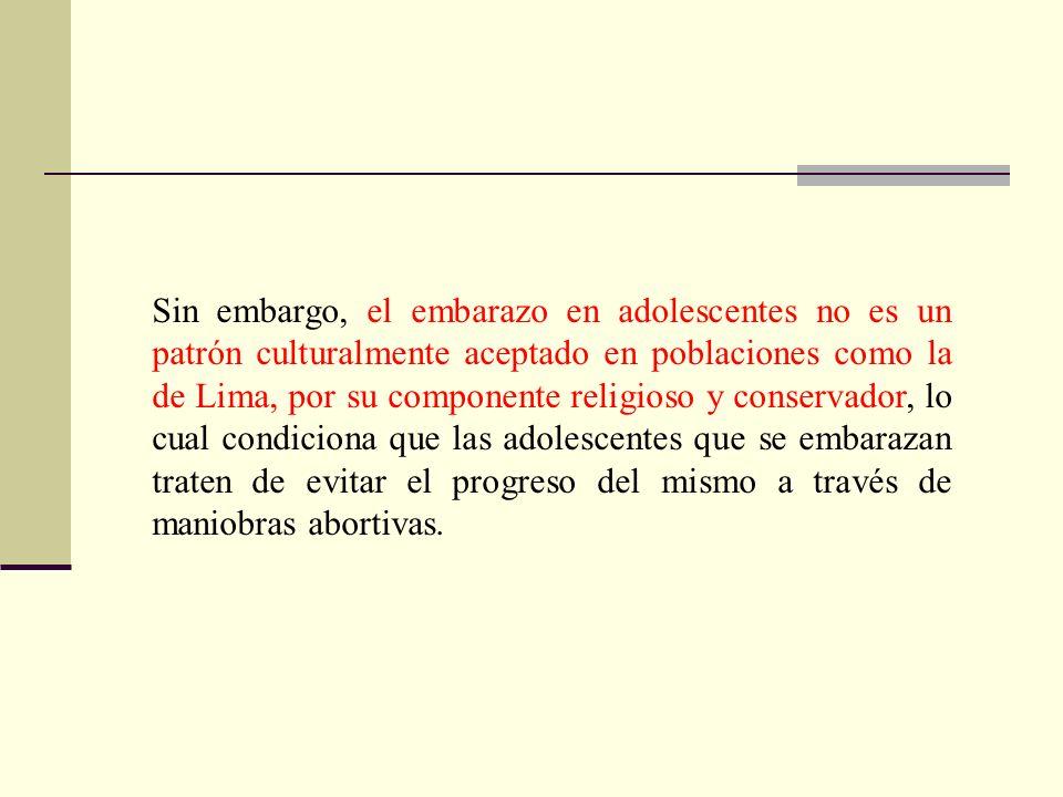 Sin embargo, el embarazo en adolescentes no es un patrón culturalmente aceptado en poblaciones como la de Lima, por su componente religioso y conservador, lo cual condiciona que las adolescentes que se embarazan traten de evitar el progreso del mismo a través de maniobras abortivas.