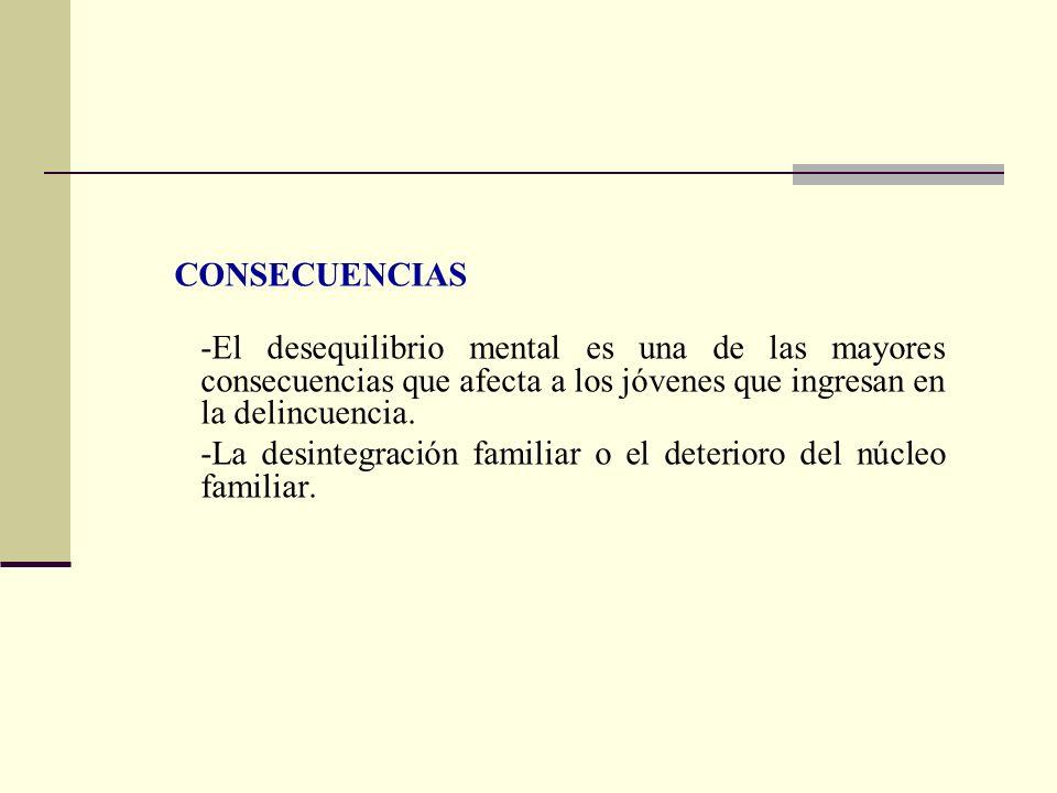 CONSECUENCIAS -El desequilibrio mental es una de las mayores consecuencias que afecta a los jóvenes que ingresan en la delincuencia.