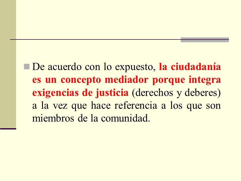 De acuerdo con lo expuesto, la ciudadanía es un concepto mediador porque integra exigencias de justicia (derechos y deberes) a la vez que hace referencia a los que son miembros de la comunidad.