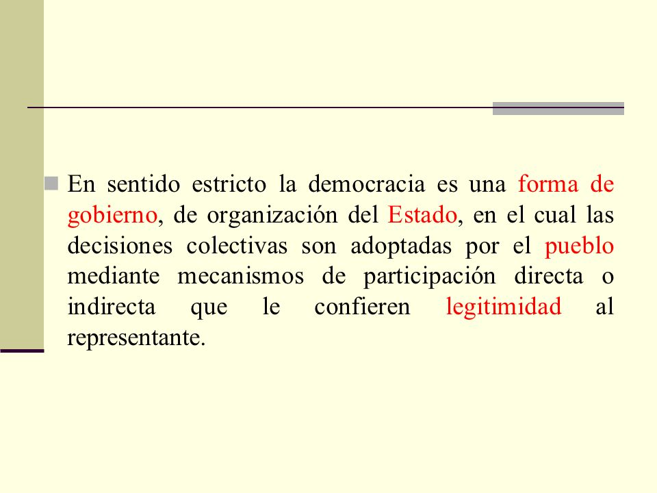 En sentido estricto la democracia es una forma de gobierno, de organización del Estado, en el cual las decisiones colectivas son adoptadas por el pueblo mediante mecanismos de participación directa o indirecta que le confieren legitimidad al representante.