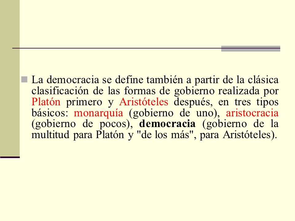 La democracia se define también a partir de la clásica clasificación de las formas de gobierno realizada por Platón primero y Aristóteles después, en tres tipos básicos: monarquía (gobierno de uno), aristocracia (gobierno de pocos), democracia (gobierno de la multitud para Platón y de los más , para Aristóteles).