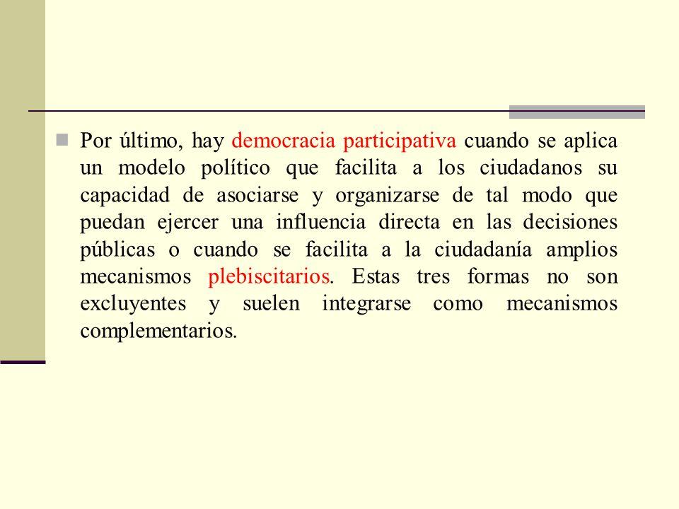 Por último, hay democracia participativa cuando se aplica un modelo político que facilita a los ciudadanos su capacidad de asociarse y organizarse de tal modo que puedan ejercer una influencia directa en las decisiones públicas o cuando se facilita a la ciudadanía amplios mecanismos plebiscitarios.