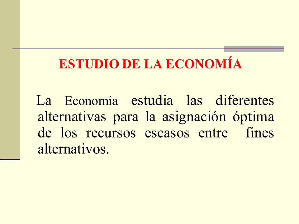 ESTUDIO DE LA ECONOMÍALa Economía estudia las diferentes alternativas para la asignación óptima de los recursos escasos entre fines alternativos.