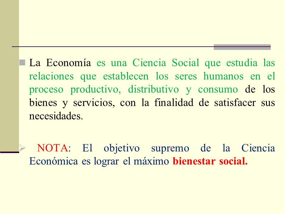 La Economía es una Ciencia Social que estudia las relaciones que establecen los seres humanos en el proceso productivo, distributivo y consumo de los bienes y servicios, con la finalidad de satisfacer sus necesidades.