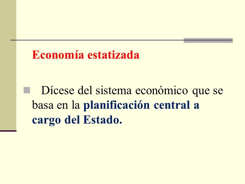 Economía estatizadaDícese del sistema económico que se basa en la planificación central a cargo del Estado.