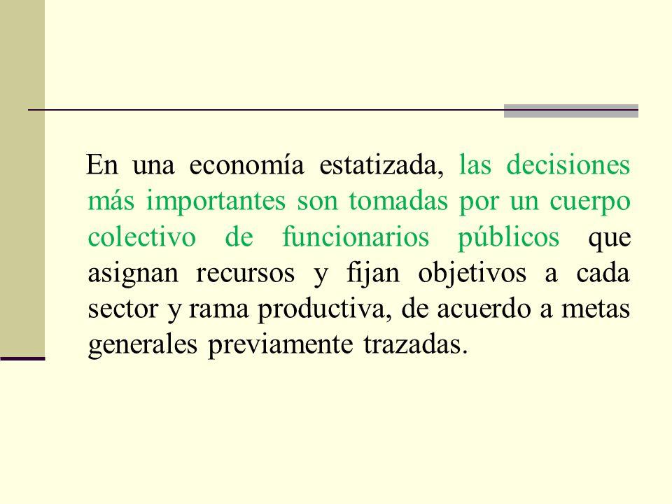 En una economía estatizada, las decisiones más importantes son tomadas por un cuerpo colectivo de funcionarios públicos que asignan recursos y fijan objetivos a cada sector y rama productiva, de acuerdo a metas generales previamente trazadas.
