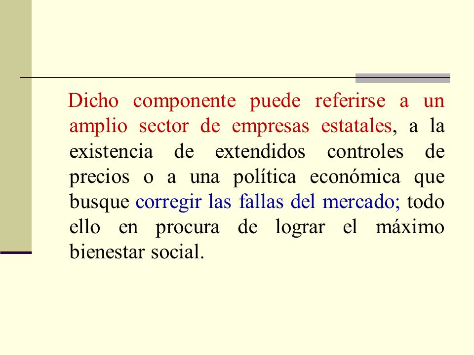 Dicho componente puede referirse a un amplio sector de empresas estatales, a la existencia de extendidos controles de precios o a una política económica que busque corregir las fallas del mercado; todo ello en procura de lograr el máximo bienestar social.