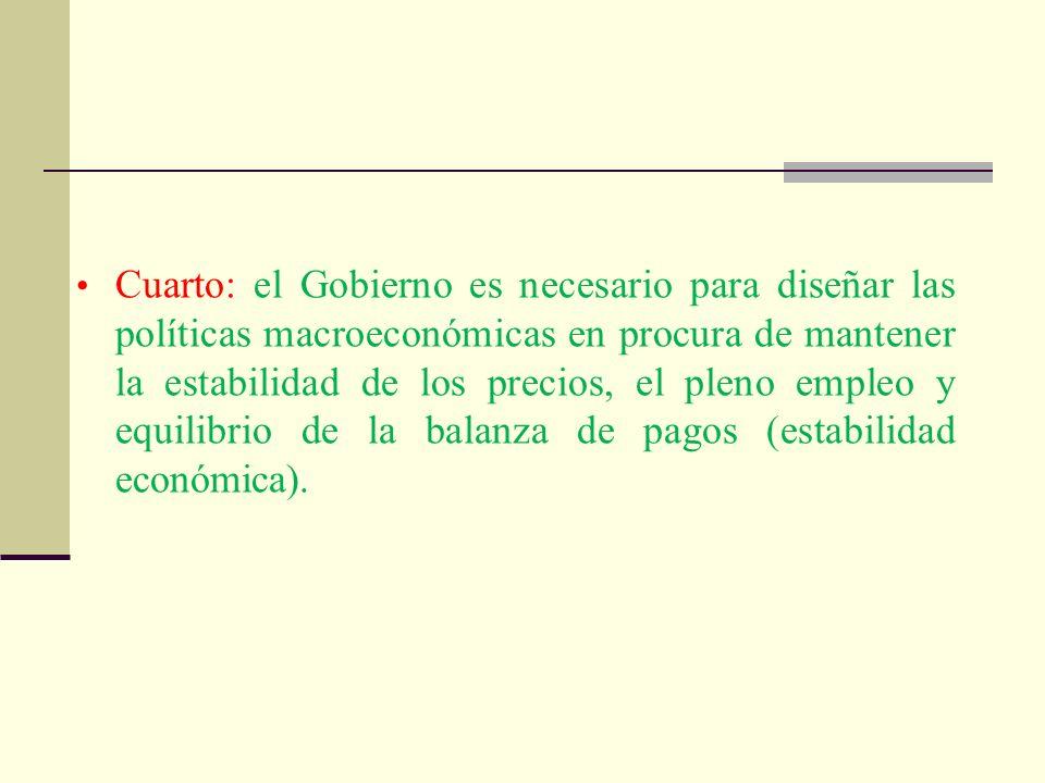 Cuarto: el Gobierno es necesario para diseñar las políticas macroeconómicas en procura de mantener la estabilidad de los precios, el pleno empleo y equilibrio de la balanza de pagos (estabilidad económica).