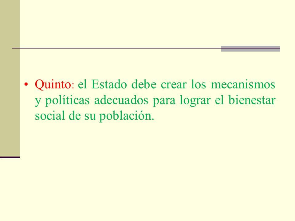 Quinto: el Estado debe crear los mecanismos y políticas adecuados para lograr el bienestar social de su población.