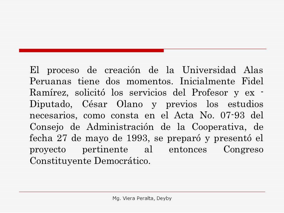 El proceso de creación de la Universidad Alas Peruanas tiene dos momentos. Inicialmente Fidel Ramírez, solicitó los servicios del Profesor y ex - Diputado, César Olano y previos los estudios necesarios, como consta en el Acta No. 07-93 del Consejo de Administración de la Cooperativa, de fecha 27 de mayo de 1993, se preparó y presentó el proyecto pertinente al entonces Congreso Constituyente Democrático.