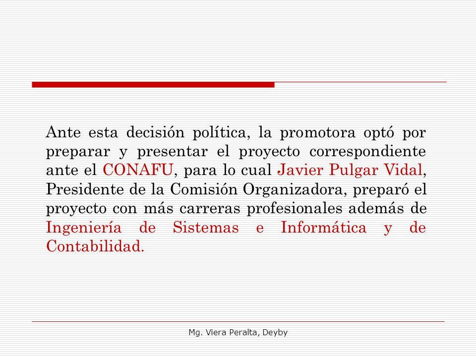 Ante esta decisión política, la promotora optó por preparar y presentar el proyecto correspondiente ante el CONAFU, para lo cual Javier Pulgar Vidal, Presidente de la Comisión Organizadora, preparó el proyecto con más carreras profesionales además de Ingeniería de Sistemas e Informática y de Contabilidad.