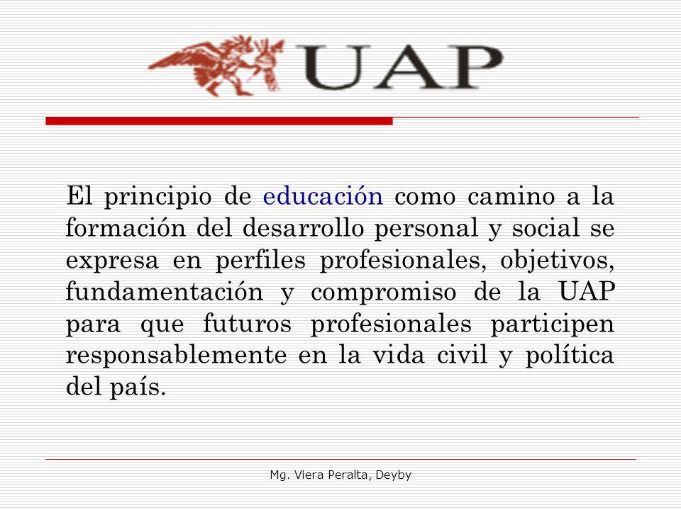El principio de educación como camino a la formación del desarrollo personal y social se expresa en perfiles profesionales, objetivos, fundamentación y compromiso de la UAP para que futuros profesionales participen responsablemente en la vida civil y política del país.