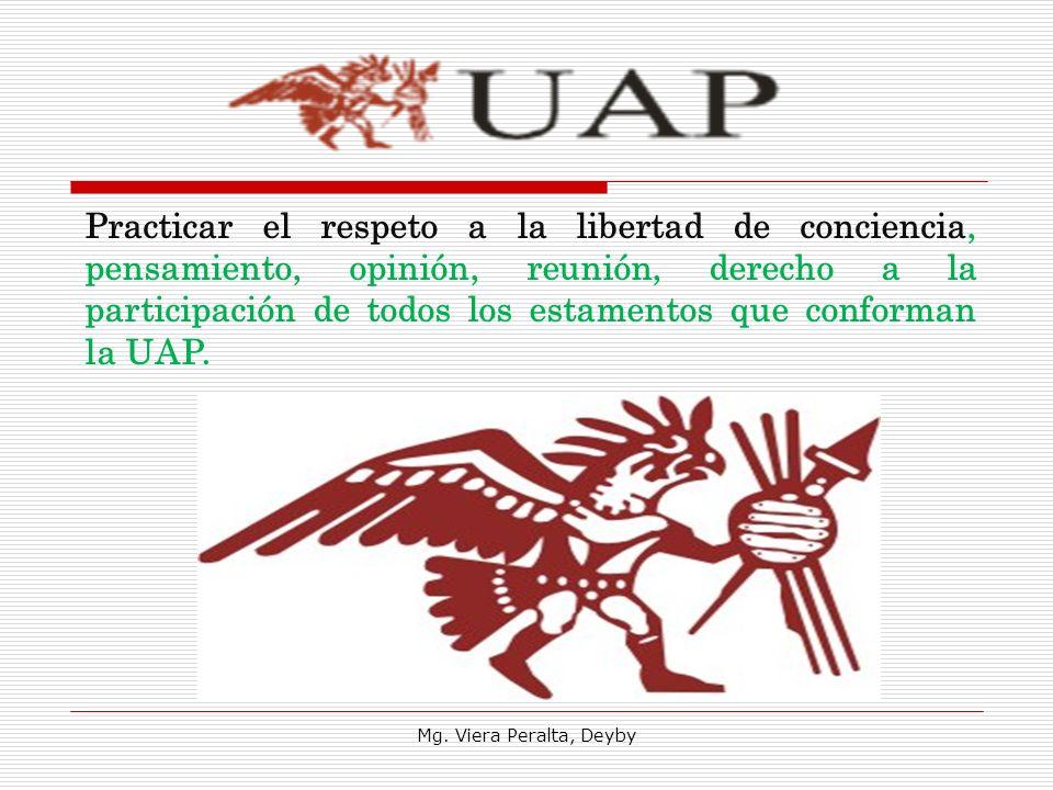 Practicar el respeto a la libertad de conciencia, pensamiento, opinión, reunión, derecho a la participación de todos los estamentos que conforman la UAP.