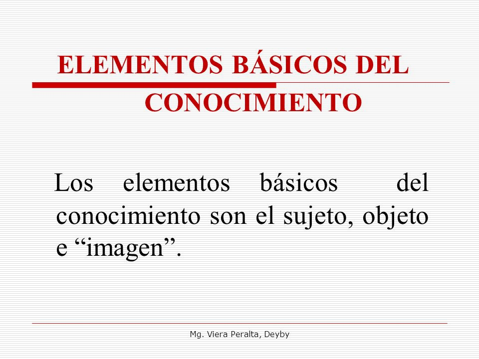 ELEMENTOS BÁSICOS DEL CONOCIMIENTO. Los elementos básicos del conocimiento son el sujeto, objeto e imagen .