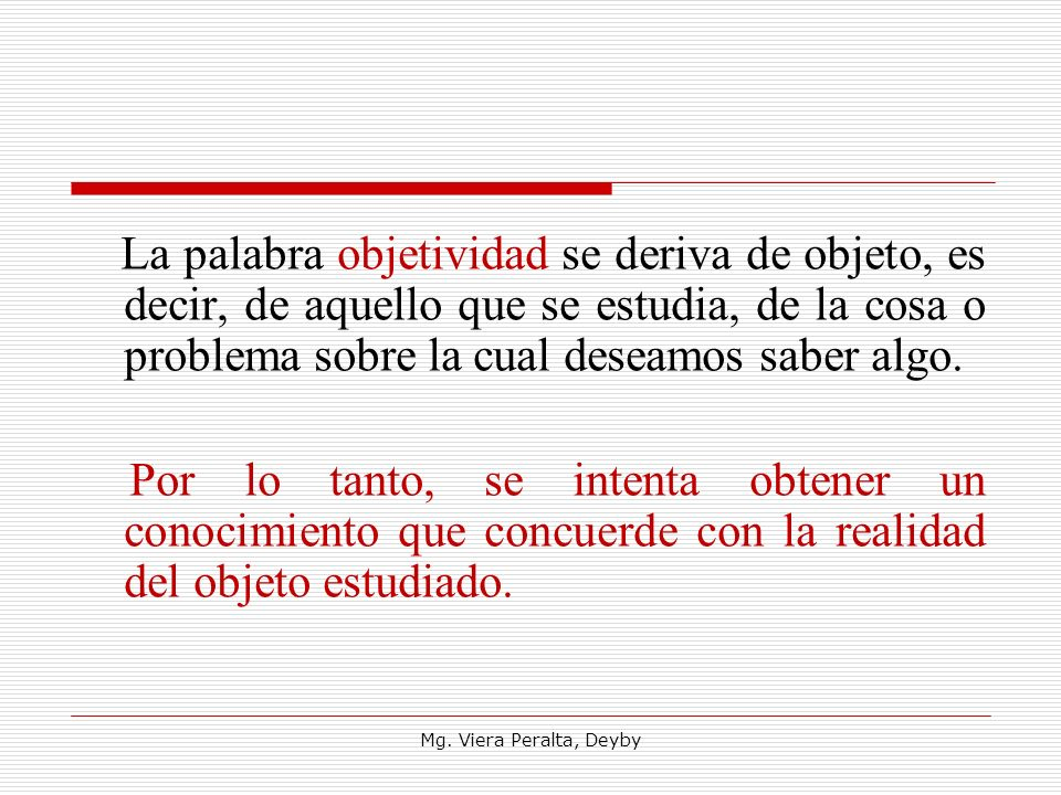 La palabra objetividad se deriva de objeto, es decir, de aquello que se estudia, de la cosa o problema sobre la cual deseamos saber algo.