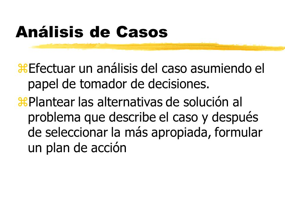 Análisis de Casos Efectuar un análisis del caso asumiendo el papel de tomador de decisiones.