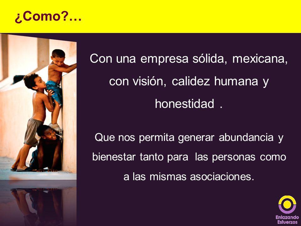 ¿Como … Con una empresa sólida, mexicana, con visión, calidez humana y honestidad .