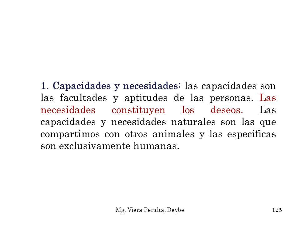 1. Capacidades y necesidades: las capacidades son las facultades y aptitudes de las personas. Las necesidades constituyen los deseos. Las capacidades y necesidades naturales son las que compartimos con otros animales y las especificas son exclusivamente humanas.