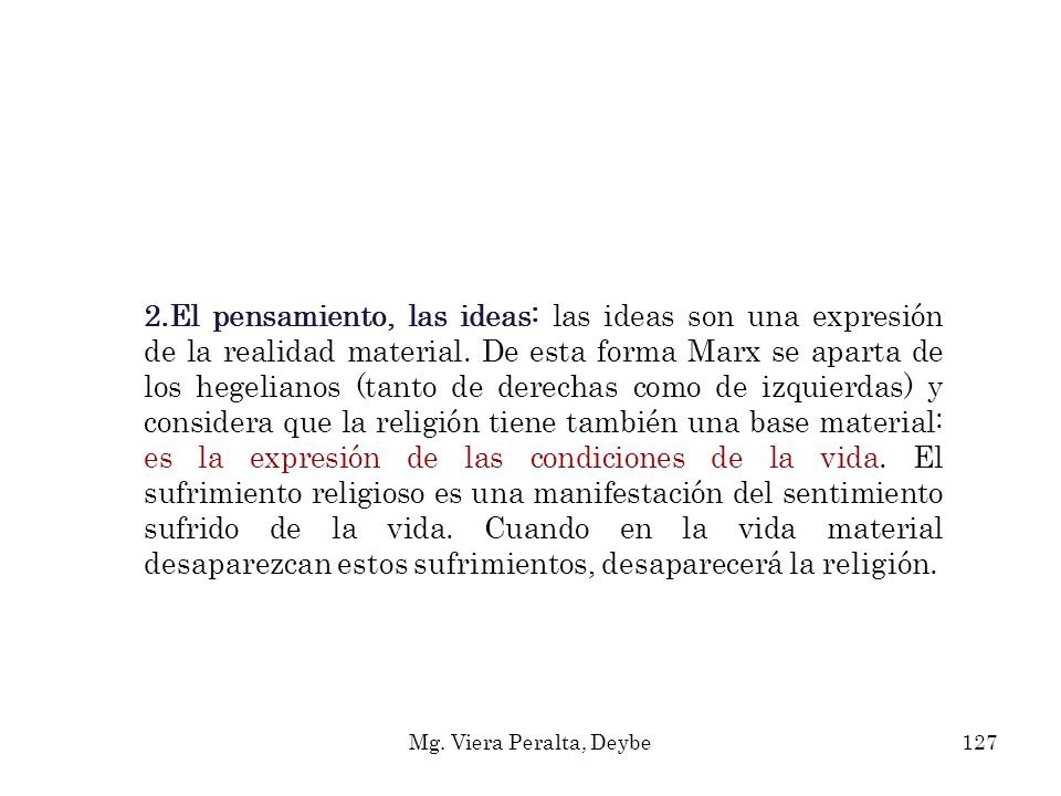 2.El pensamiento, las ideas: las ideas son una expresión de la realidad material. De esta forma Marx se aparta de los hegelianos (tanto de derechas como de izquierdas) y considera que la religión tiene también una base material: es la expresión de las condiciones de la vida. El sufrimiento religioso es una manifestación del sentimiento sufrido de la vida. Cuando en la vida material desaparezcan estos sufrimientos, desaparecerá la religión.