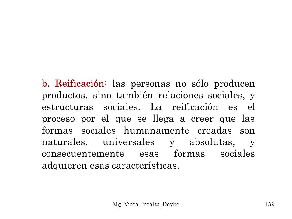 b. Reificación: las personas no sólo producen productos, sino también relaciones sociales, y estructuras sociales. La reificación es el proceso por el que se llega a creer que las formas sociales humanamente creadas son naturales, universales y absolutas, y consecuentemente esas formas sociales adquieren esas características.