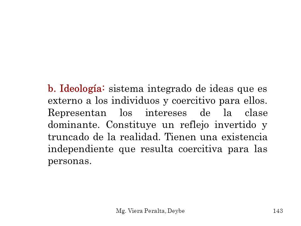 b. Ideología: sistema integrado de ideas que es externo a los individuos y coercitivo para ellos. Representan los intereses de la clase dominante. Constituye un reflejo invertido y truncado de la realidad. Tienen una existencia independiente que resulta coercitiva para las personas.