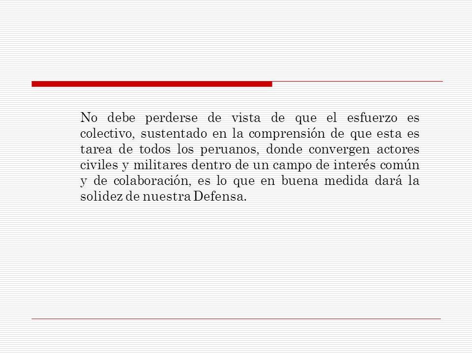 No debe perderse de vista de que el esfuerzo es colectivo, sustentado en la comprensión de que esta es tarea de todos los peruanos, donde convergen actores civiles y militares dentro de un campo de interés común y de colaboración, es lo que en buena medida dará la solidez de nuestra Defensa.