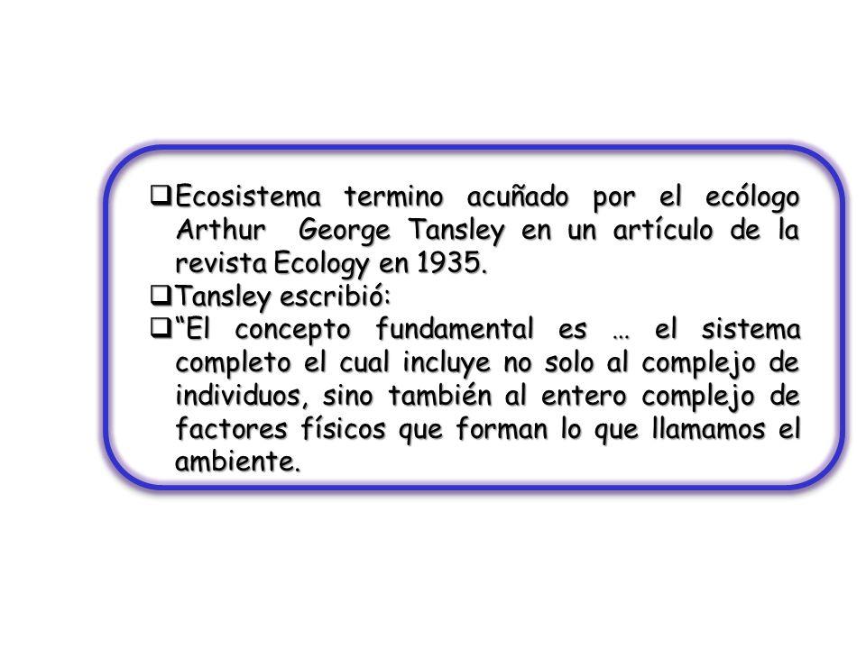 Ecosistema termino acuñado por el ecólogo Arthur George Tansley en un artículo de la revista Ecology en 1935.