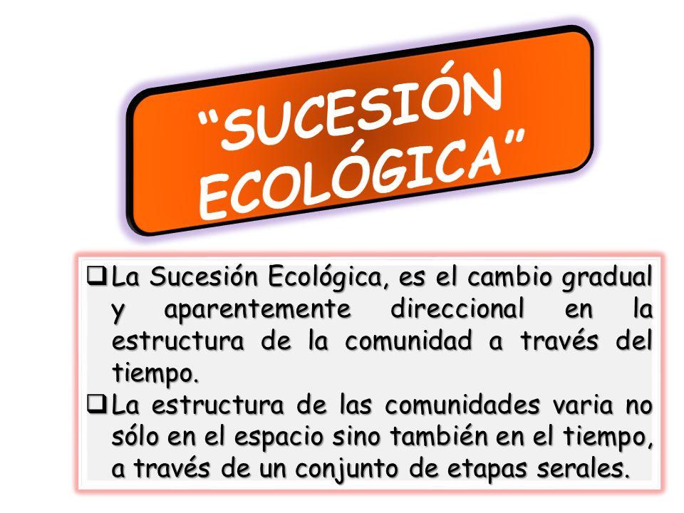 SUCESIÓN ECOLÓGICA La Sucesión Ecológica, es el cambio gradual y aparentemente direccional en la estructura de la comunidad a través del tiempo.