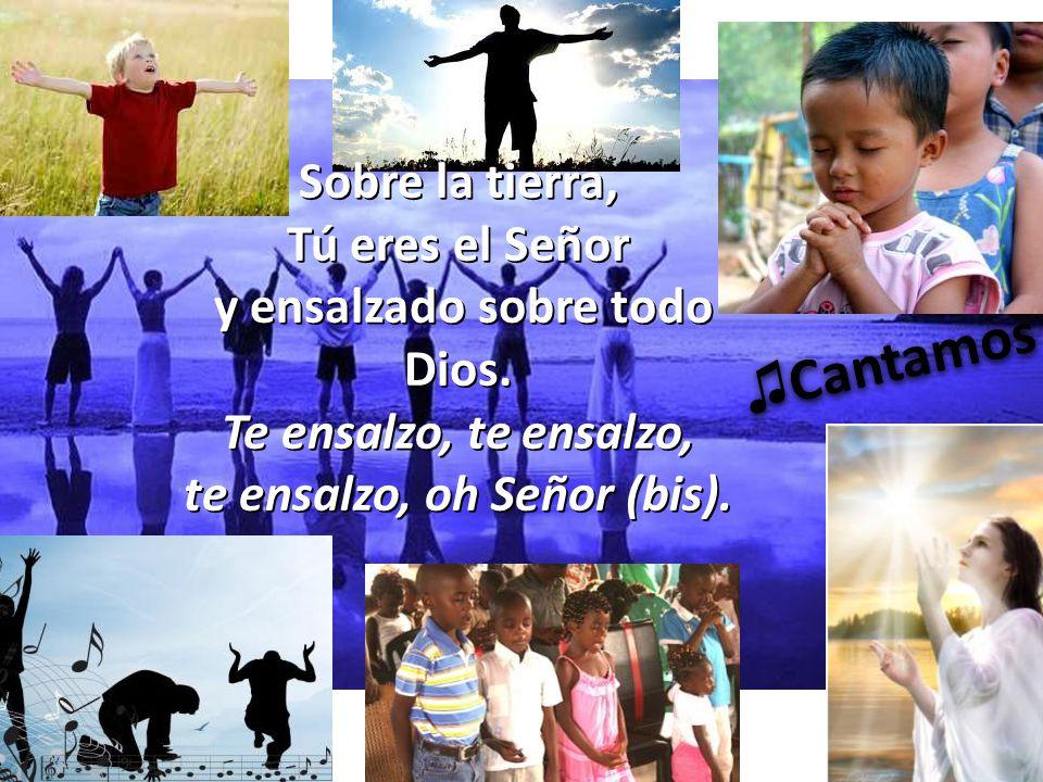 Sobre la tierra, Tú eres el Señor y ensalzado sobre todo Dios