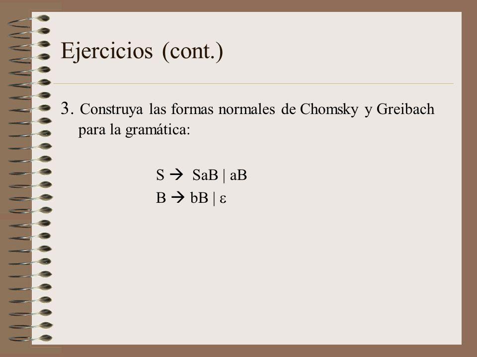 Ejercicios (cont.) 3. Construya las formas normales de Chomsky y Greibach para la gramática: S  SaB | aB.