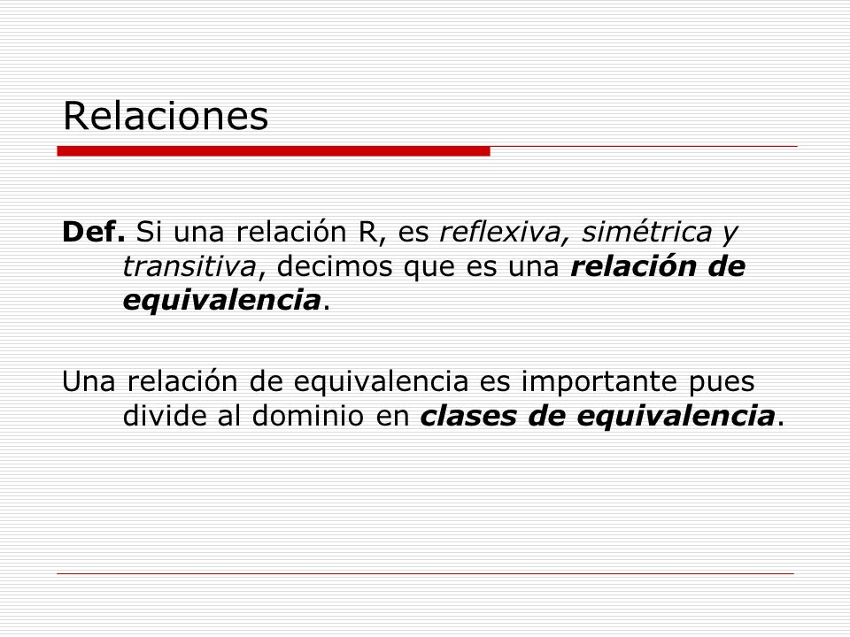 Relaciones Def. Si una relación R, es reflexiva, simétrica y transitiva, decimos que es una relación de equivalencia.