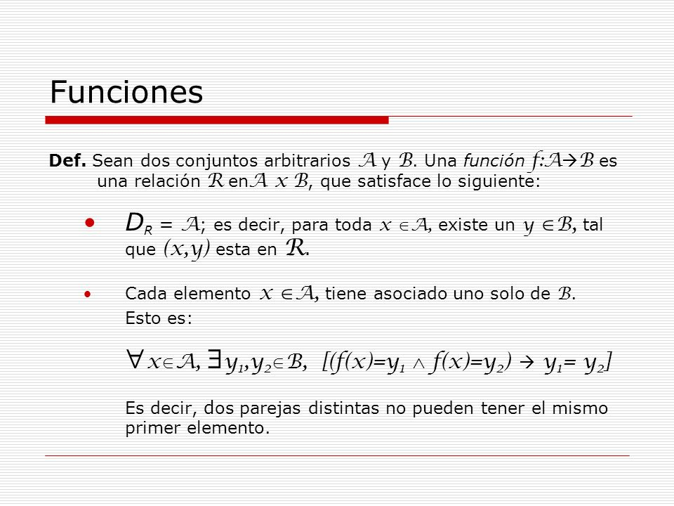 Funciones Def. Sean dos conjuntos arbitrarios A y B. Una función f:AB es una relación R enA x B, que satisface lo siguiente: