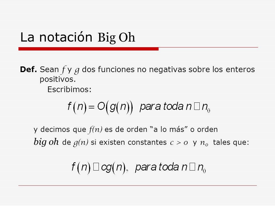 La notación Big Oh Def. Sean f y g dos funciones no negativas sobre los enteros positivos. Escribimos: