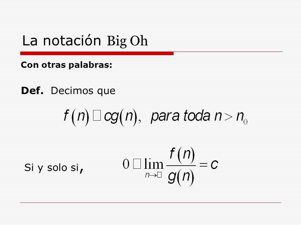 La notación Big Oh Con otras palabras: Def. Decimos que Si y solo si,