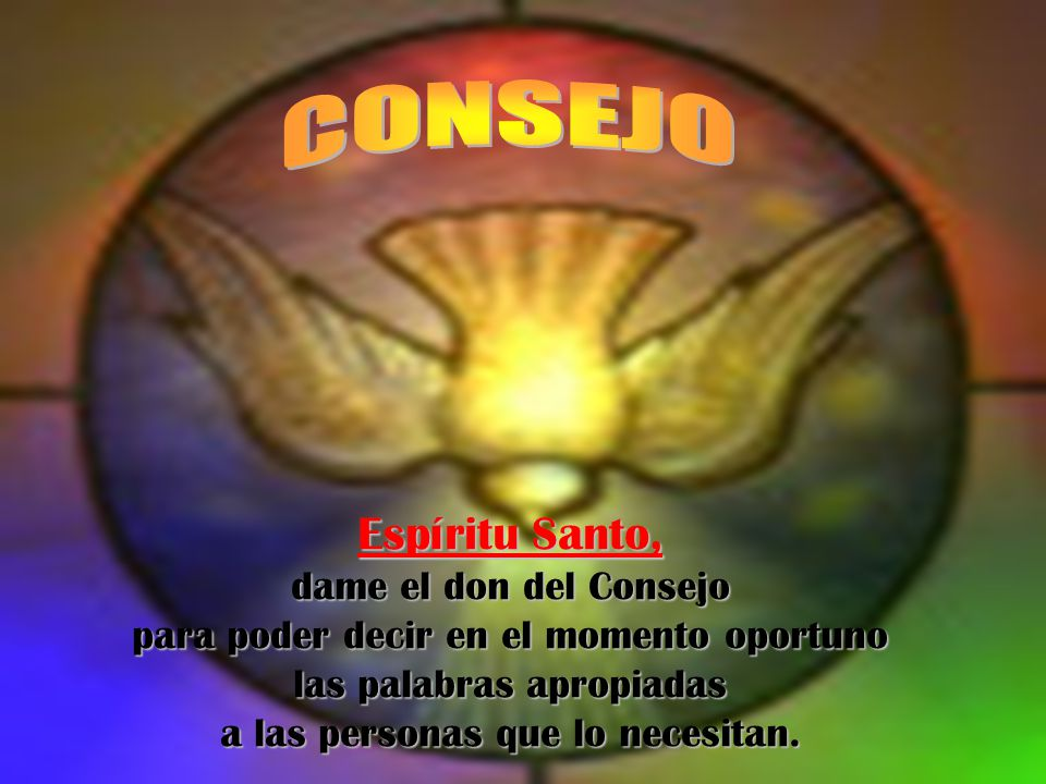 CONSEJO Espíritu Santo, dame el don del Consejo para poder decir en el momento oportuno las palabras apropiadas a las personas que lo necesitan.