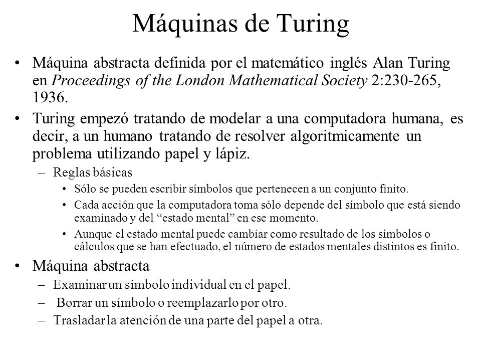 Máquinas de TuringMáquina abstracta definida por el matemático inglés Alan Turing en Proceedings of the London Mathematical Society 2:230-265, 1936.