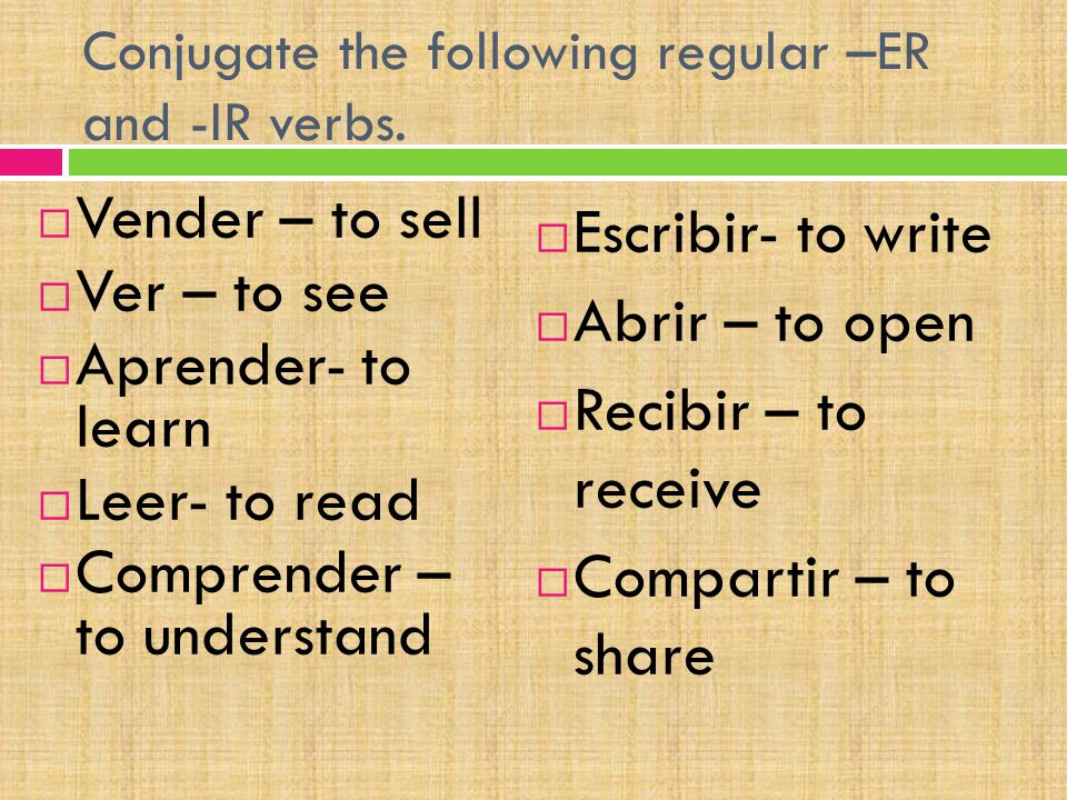 Conjugate the following regular –ER and -IR verbs.