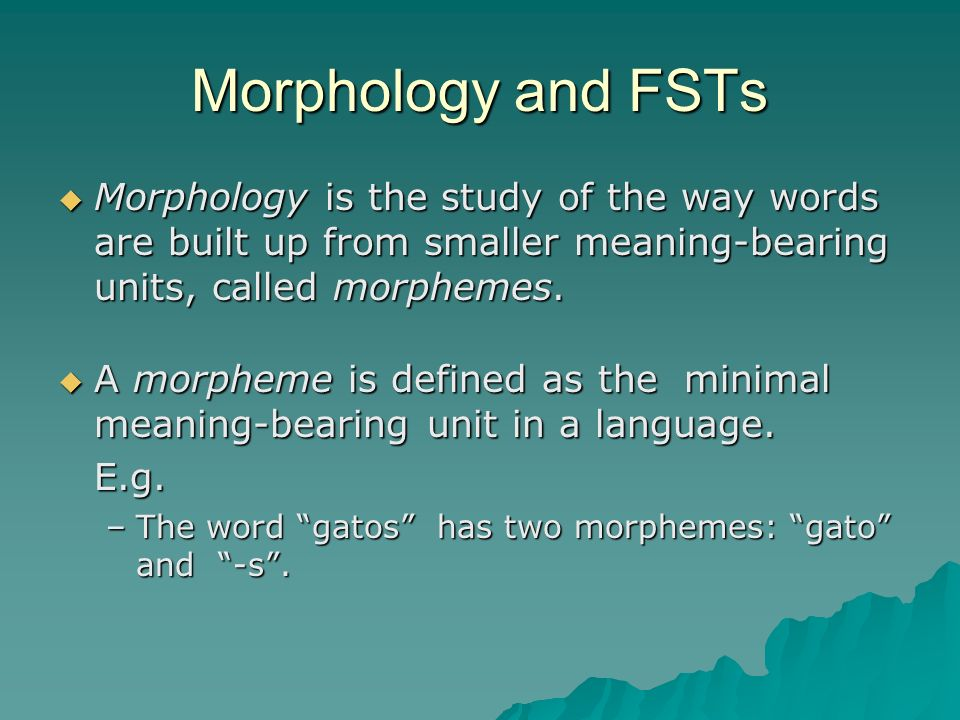 Morphology and FSTs Morphology is the study of the way words are built up from smaller meaning-bearing units, called morphemes.