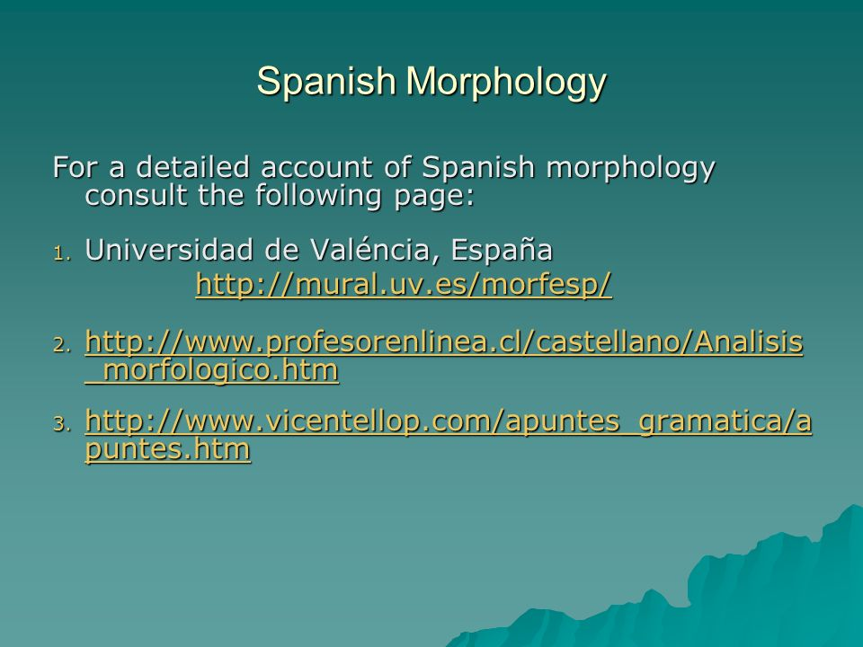 Spanish Morphology For a detailed account of Spanish morphology consult the following page: Universidad de Valéncia, España.