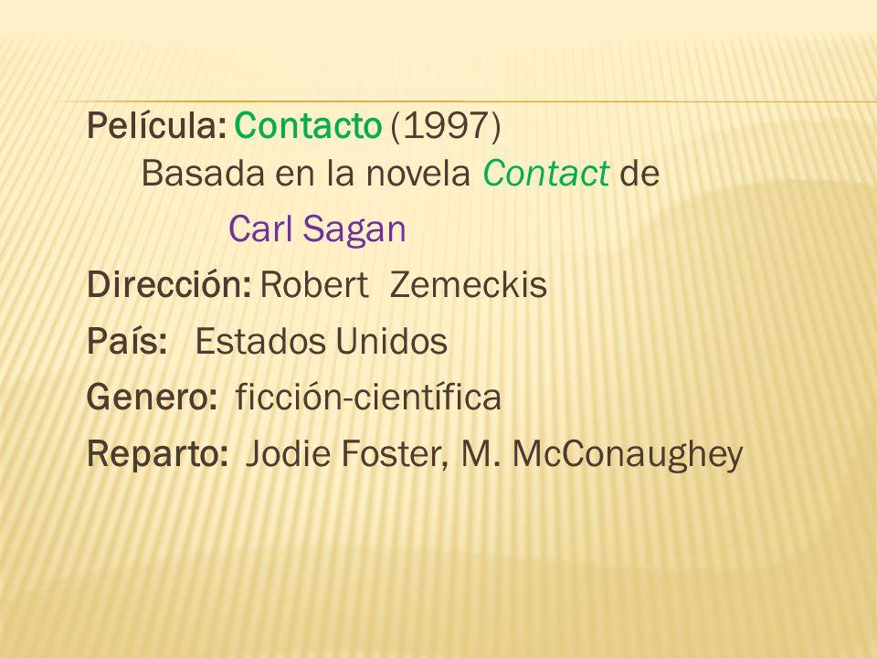 Película: Contacto (1997) Basada en la novela Contact de Carl Sagan Dirección: Robert Zemeckis País: Estados Unidos Genero: ficción-científica Reparto: Jodie Foster, M.