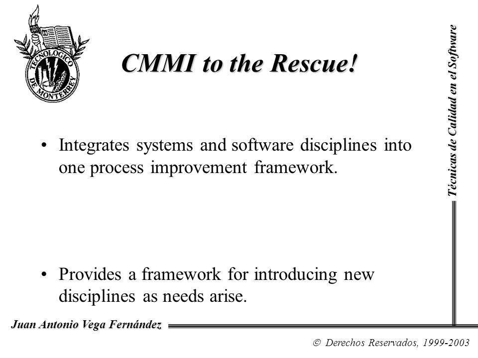 CMMI to the Rescue! Técnicas de Calidad en el Software. Integrates systems and software disciplines into one process improvement framework.